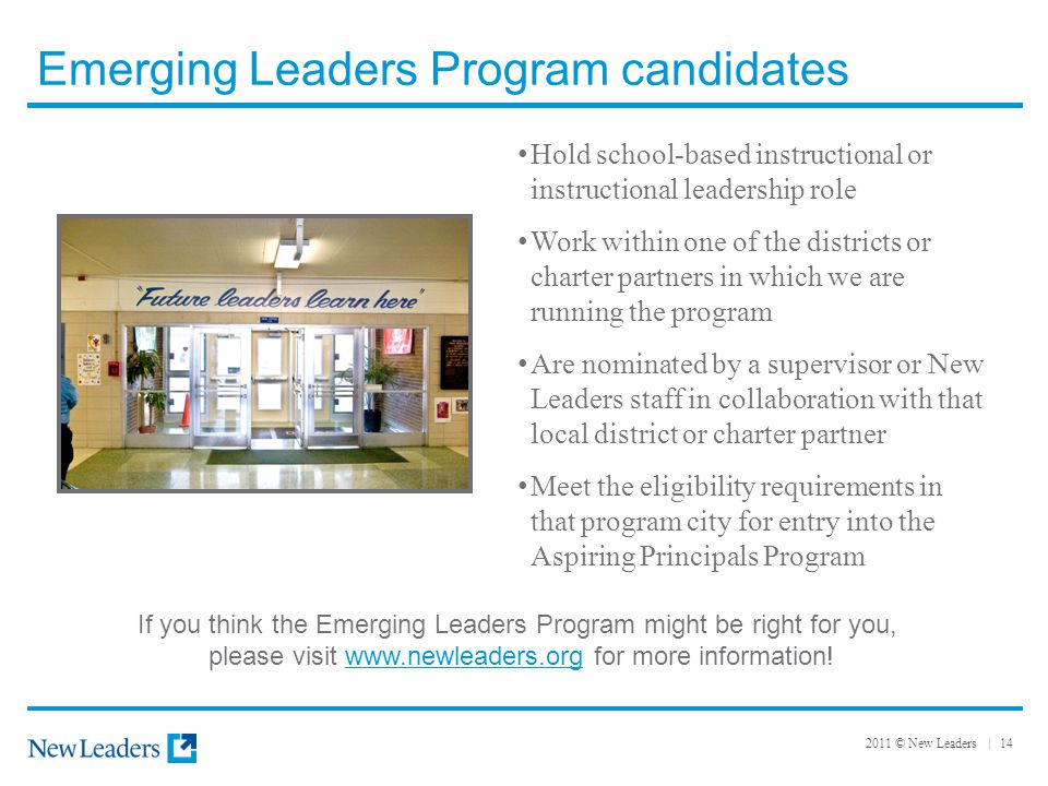 2011 © New Leaders | 14 Emerging Leaders Program candidates Hold school-based instructional or instructional leadership role Work within one of the districts or charter partners in which we are running the program Are nominated by a supervisor or New Leaders staff in collaboration with that local district or charter partner Meet the eligibility requirements in that program city for entry into the Aspiring Principals Program If you think the Emerging Leaders Program might be right for you, please visit www.newleaders.org for more information!www.newleaders.org