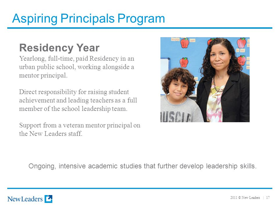 2011 © New Leaders | 17 Aspiring Principals Program Residency Year Yearlong, full-time, paid Residency in an urban public school, working alongside a