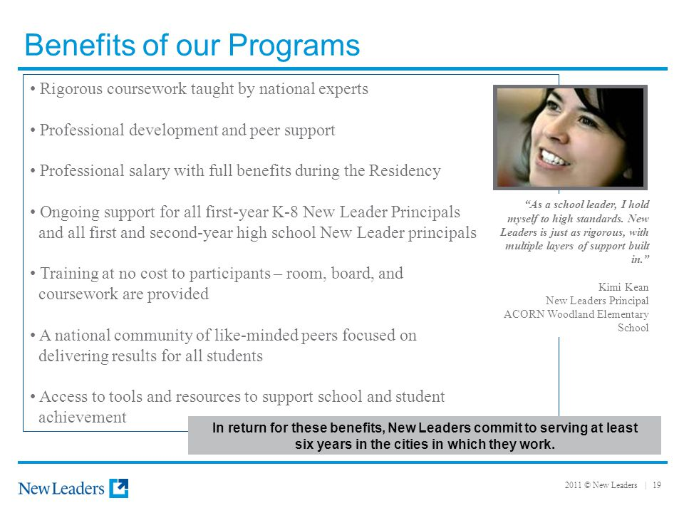 2011 © New Leaders | 19 Benefits of our Programs Rigorous coursework taught by national experts Professional development and peer support Professional salary with full benefits during the Residency Ongoing support for all first-year K-8 New Leader Principals and all first and second-year high school New Leader principals Training at no cost to participants – room, board, and coursework are provided A national community of like-minded peers focused on delivering results for all students Access to tools and resources to support school and student achievement As a school leader, I hold myself to high standards.