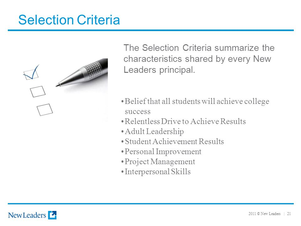 2011 © New Leaders | 21 Selection Criteria The Selection Criteria summarize the characteristics shared by every New Leaders principal. Belief that all