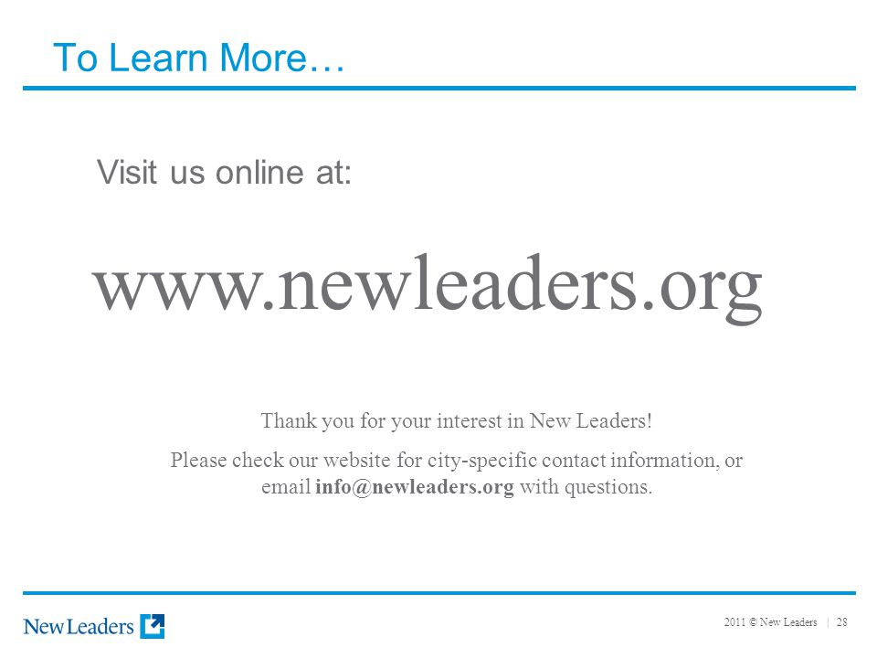 2011 © New Leaders | 28 To Learn More… Visit us online at: www.newleaders.org Thank you for your interest in New Leaders! Please check our website for