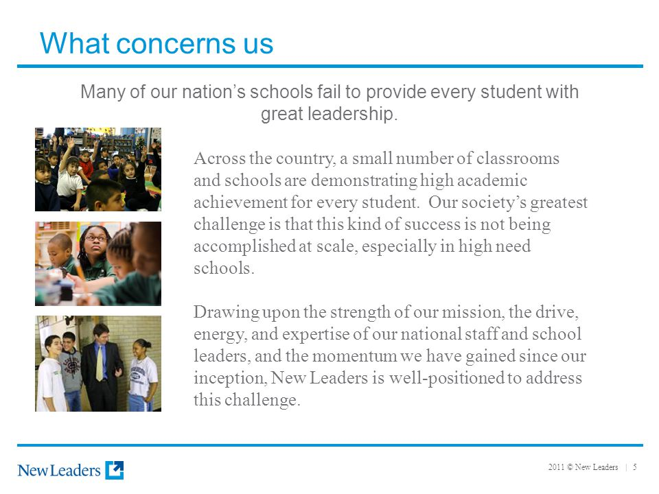 2011 © New Leaders | 5 What concerns us Across the country, a small number of classrooms and schools are demonstrating high academic achievement for every student.