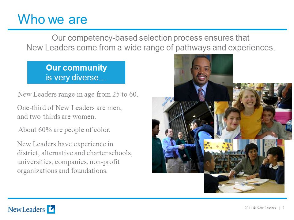 2011 © New Leaders | 7 Who we are Our competency-based selection process ensures that New Leaders come from a wide range of pathways and experiences.