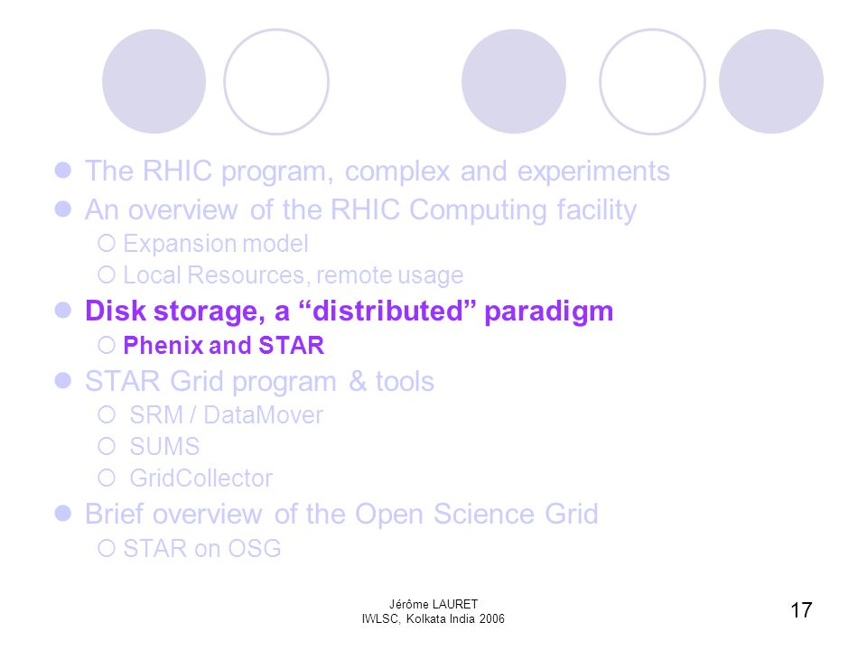 17 Jérôme LAURET IWLSC, Kolkata India 2006 The RHIC program, complex and experiments An overview of the RHIC Computing facility  Expansion model  Local Resources, remote usage Disk storage, a distributed paradigm  Phenix and STAR STAR Grid program & tools  SRM / DataMover  SUMS  GridCollector Brief overview of the Open Science Grid  STAR on OSG