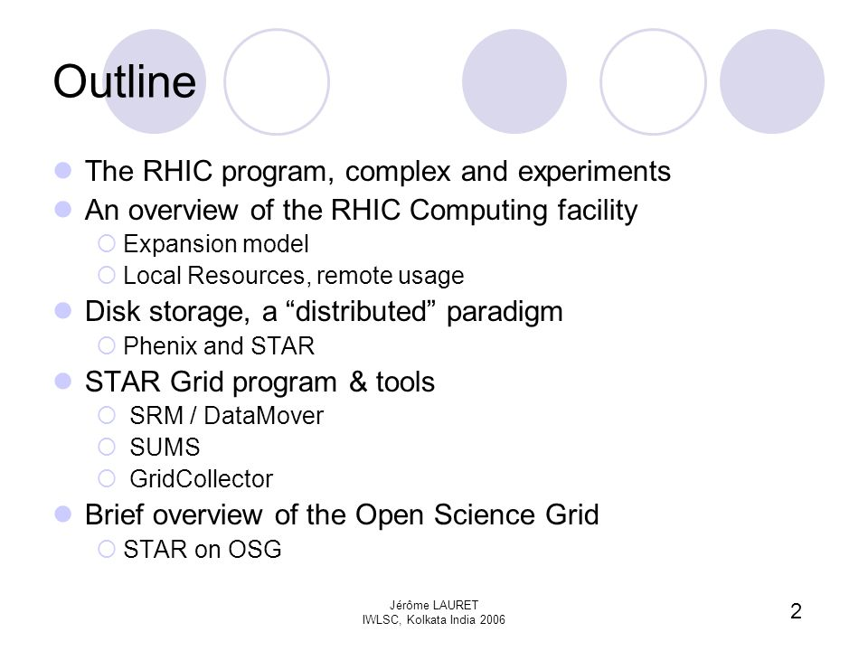 2 Jérôme LAURET IWLSC, Kolkata India 2006 Outline The RHIC program, complex and experiments An overview of the RHIC Computing facility  Expansion model  Local Resources, remote usage Disk storage, a distributed paradigm  Phenix and STAR STAR Grid program & tools  SRM / DataMover  SUMS  GridCollector Brief overview of the Open Science Grid  STAR on OSG