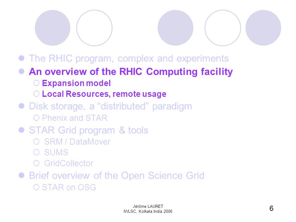 6 Jérôme LAURET IWLSC, Kolkata India 2006 The RHIC program, complex and experiments An overview of the RHIC Computing facility  Expansion model  Local Resources, remote usage Disk storage, a distributed paradigm  Phenix and STAR STAR Grid program & tools  SRM / DataMover  SUMS  GridCollector Brief overview of the Open Science Grid  STAR on OSG