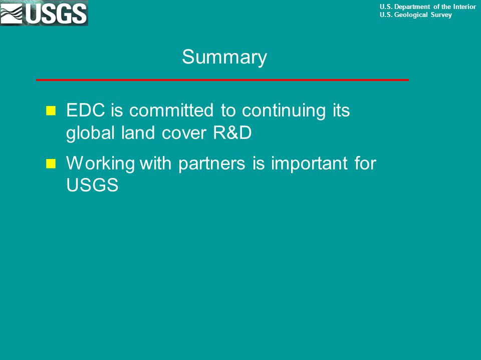 U.S. Department of the Interior U.S. Geological Survey Summary EDC is committed to continuing its global land cover R&D Working with partners is impor