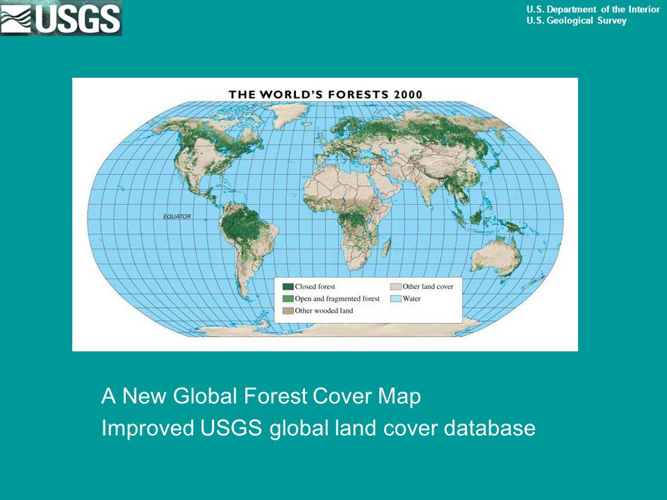 U.S. Department of the Interior U.S. Geological Survey A New Global Forest Cover Map Improved USGS global land cover database