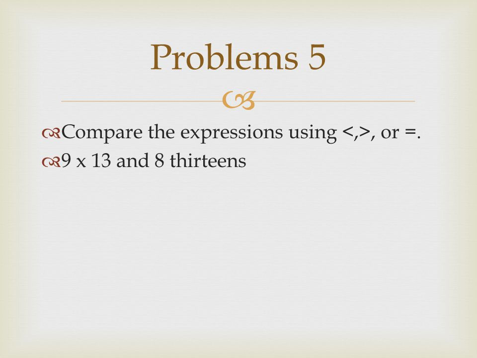   Compare the expressions using, or =.  9 x 13 and 8 thirteens Problems 5