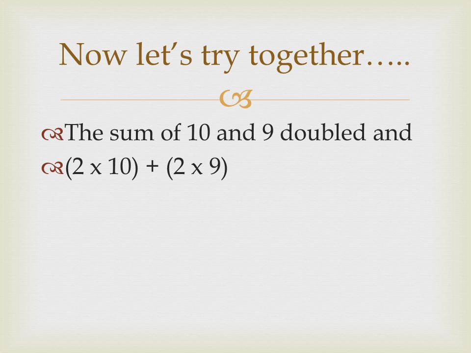   The sum of 10 and 9 doubled and  (2 x 10) + (2 x 9) Now let's try together…..