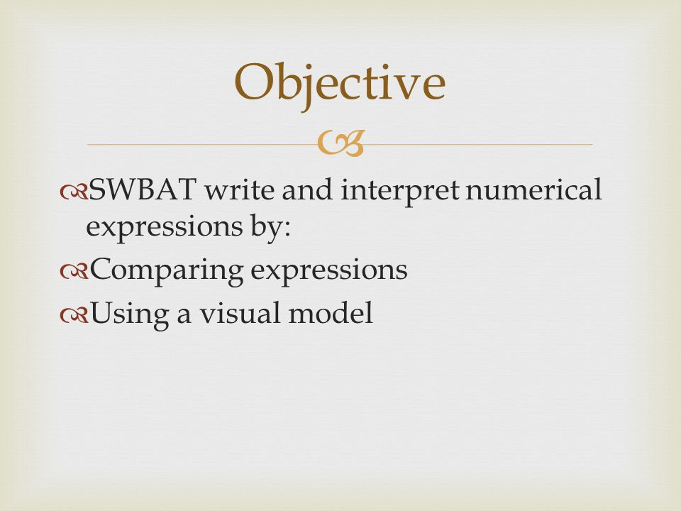   SWBAT write and interpret numerical expressions by:  Comparing expressions  Using a visual model Objective