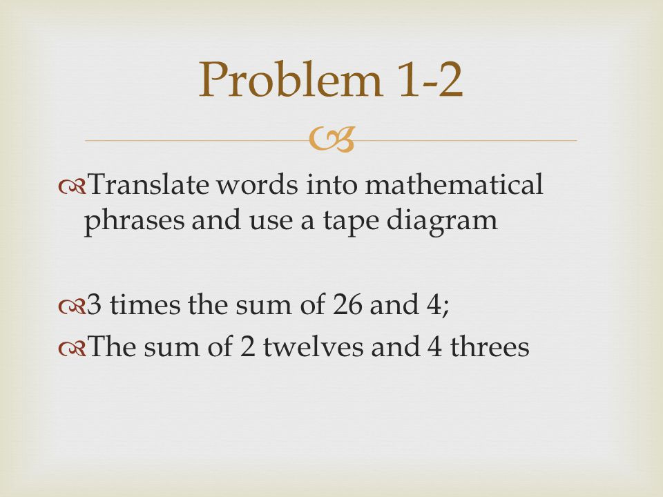   Translate words into mathematical phrases and use a tape diagram  3 times the sum of 26 and 4;  The sum of 2 twelves and 4 threes Problem 1-2