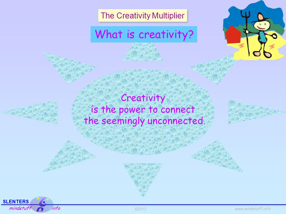 ©2013 SLENTERS mindstuff info www.mindstuff.info The Creativity Multiplier A combination of 16 creativity techniques wrapped into one.