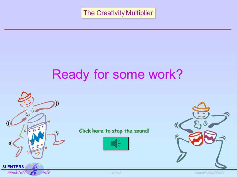 ©2013 SLENTERS mindstuff info www.mindstuff.info The Creativity Multiplier Whole body integration Phase 1 Get in the groove … real well !.
