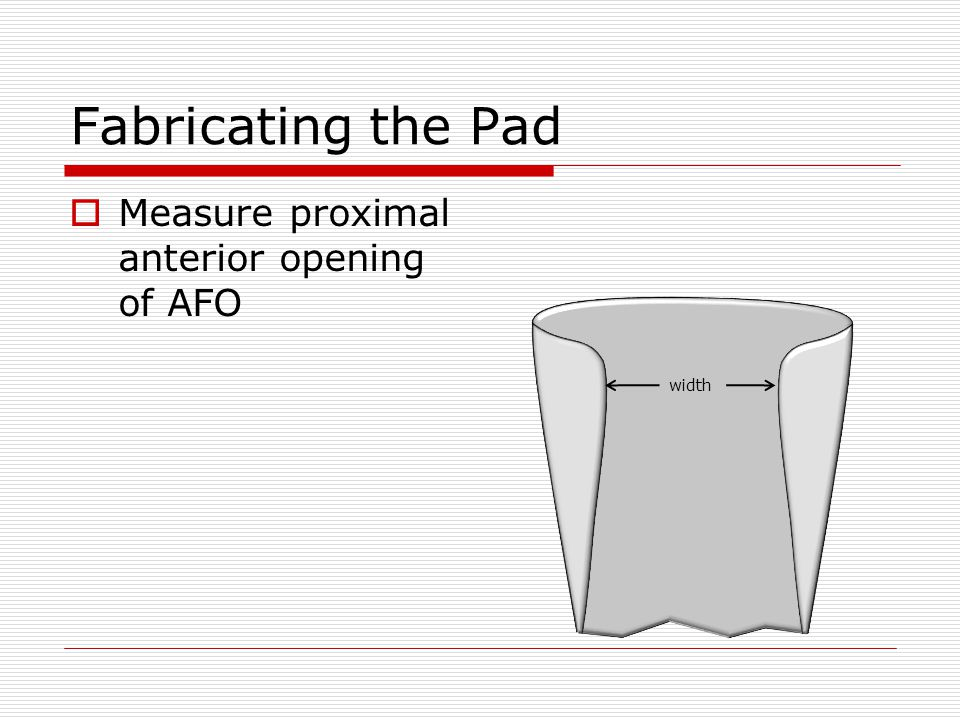 Fabricating the Pad  Measure proximal anterior opening of AFO width