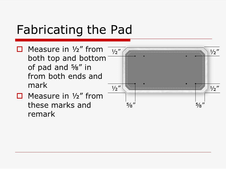 Fabricating the Pad  Measure in ½ from both top and bottom of pad and ⅝ in from both ends and mark  Measure in ½ from these marks and remark ½ ⅝ ½ ⅝