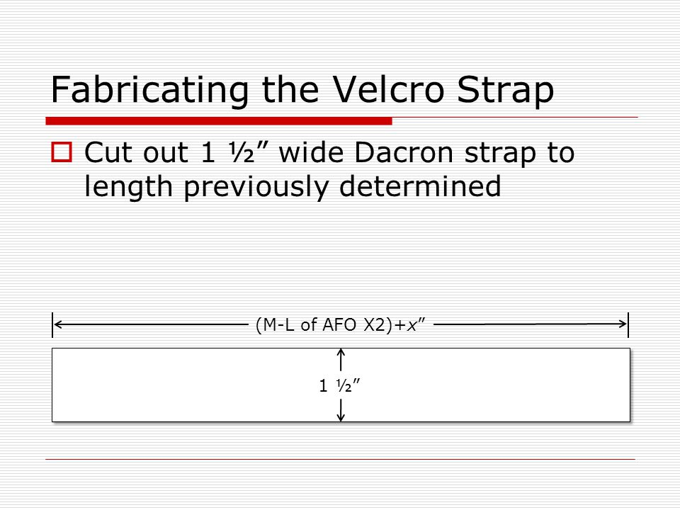 Fabricating the Velcro Strap  Cut out 1 ½ wide Dacron strap to length previously determined (M-L of AFO X2)+x 1 ½