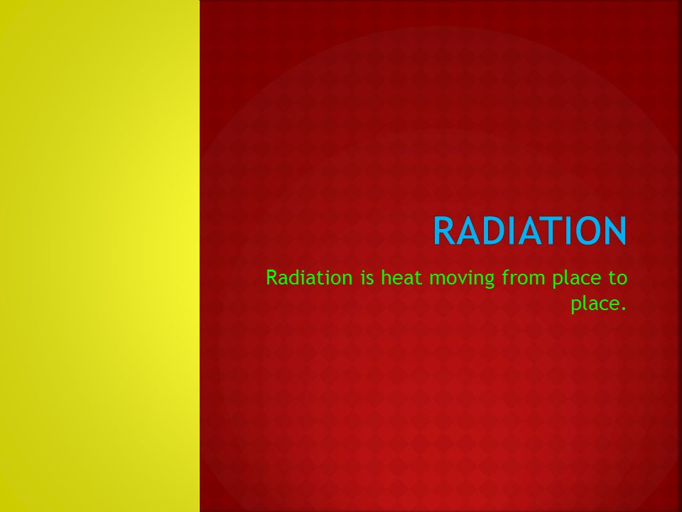Radiation is heat moving from place to place.