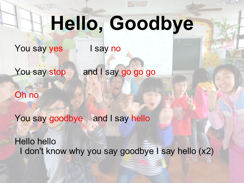 Hello, Goodbye I say high you say low You say why and I say I don t know Oh no You say goodbye and I say hello Hello hello I don t know why you say goodbye I say hello (x2)
