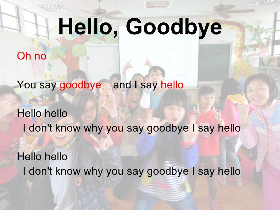 Hello, Goodbye Oh no You say goodbye and I say hello Hello hello I don't know why you say goodbye I say hello Hello hello I don't know why you say goo