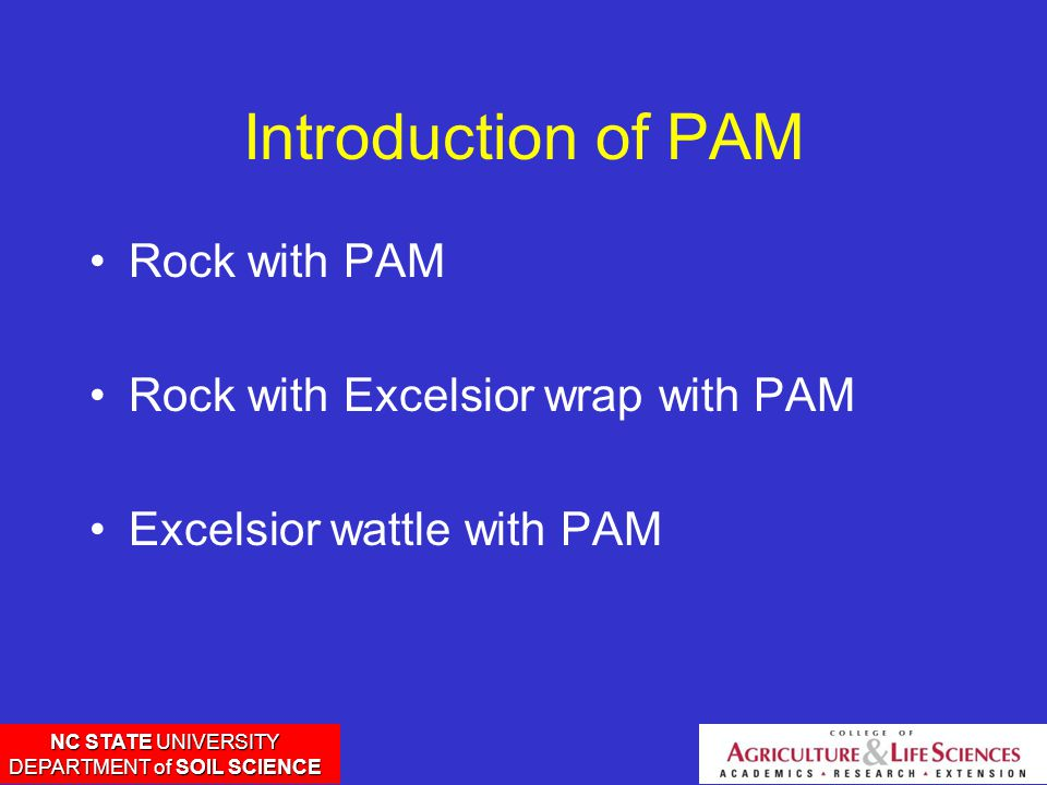 NC STATE UNIVERSITY DEPARTMENT of SOIL SCIENCE Introduction of PAM Rock with PAM Rock with Excelsior wrap with PAM Excelsior wattle with PAM