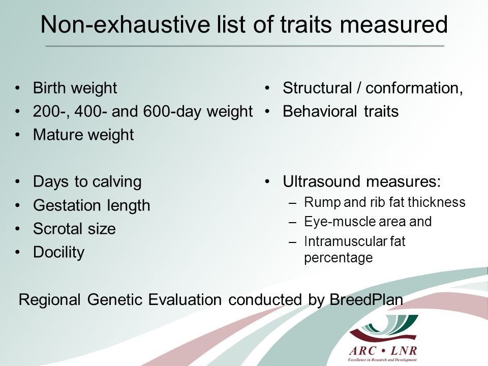 Non-exhaustive list of traits measured Birth weight 200-, 400- and 600-day weight Mature weight Days to calving Gestation length Scrotal size Docility Structural / conformation, Behavioral traits Ultrasound measures: –Rump and rib fat thickness –Eye-muscle area and –Intramuscular fat percentage Regional Genetic Evaluation conducted by BreedPlan