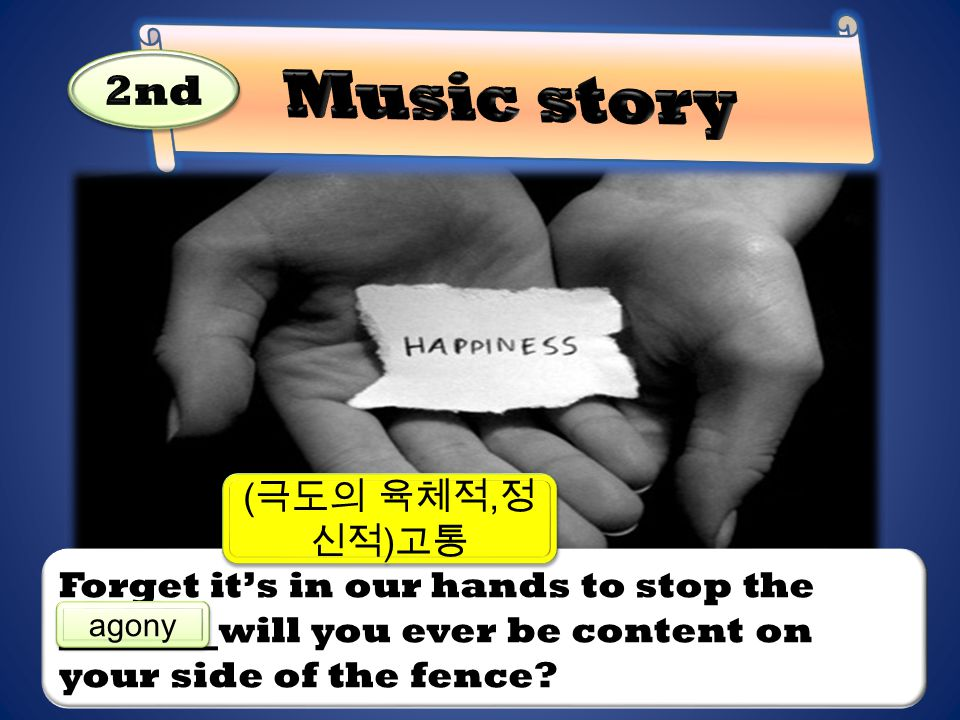 Forget it's in our hands to stop the will you ever be content on your side of the fence? agony ( 극도의 육체적, 정 신적 ) 고통