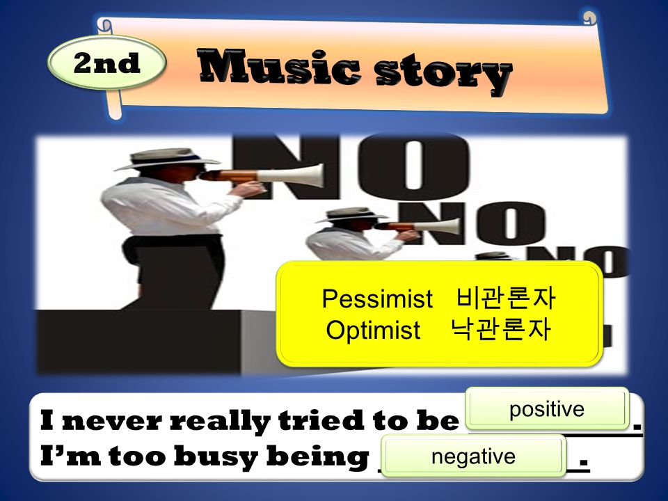 I never really tried to be. I'm too busy being. positive Pessimist 비관론자 Optimist 낙관론자 Pessimist 비관론자 Optimist 낙관론자 negative