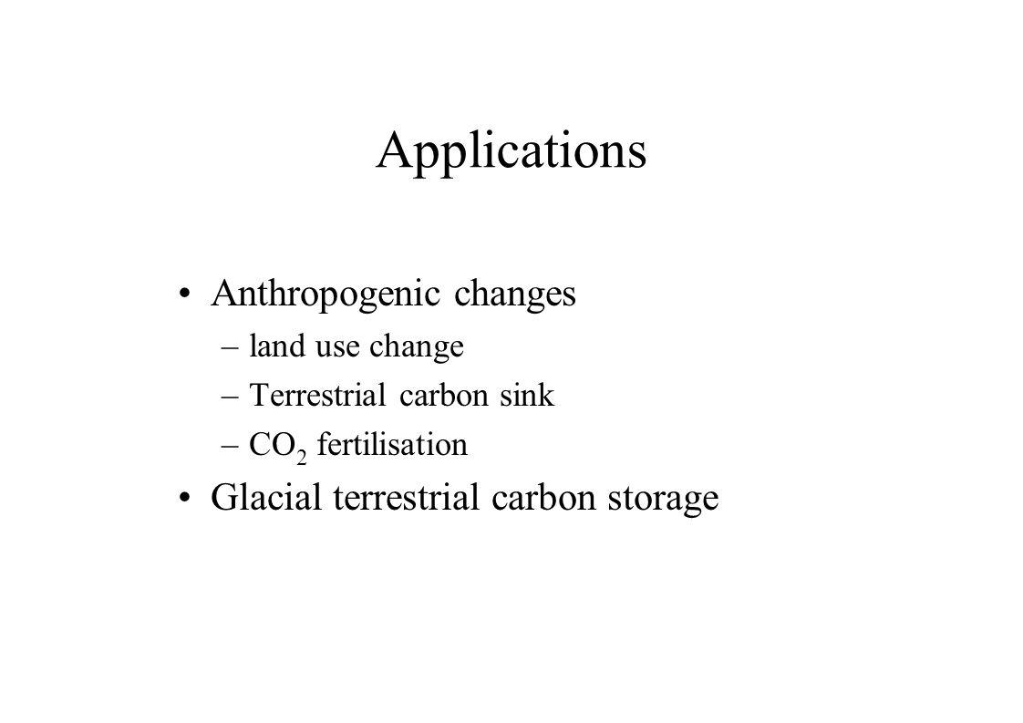 Applications Anthropogenic changes –land use change –Terrestrial carbon sink –CO 2 fertilisation Glacial terrestrial carbon storage