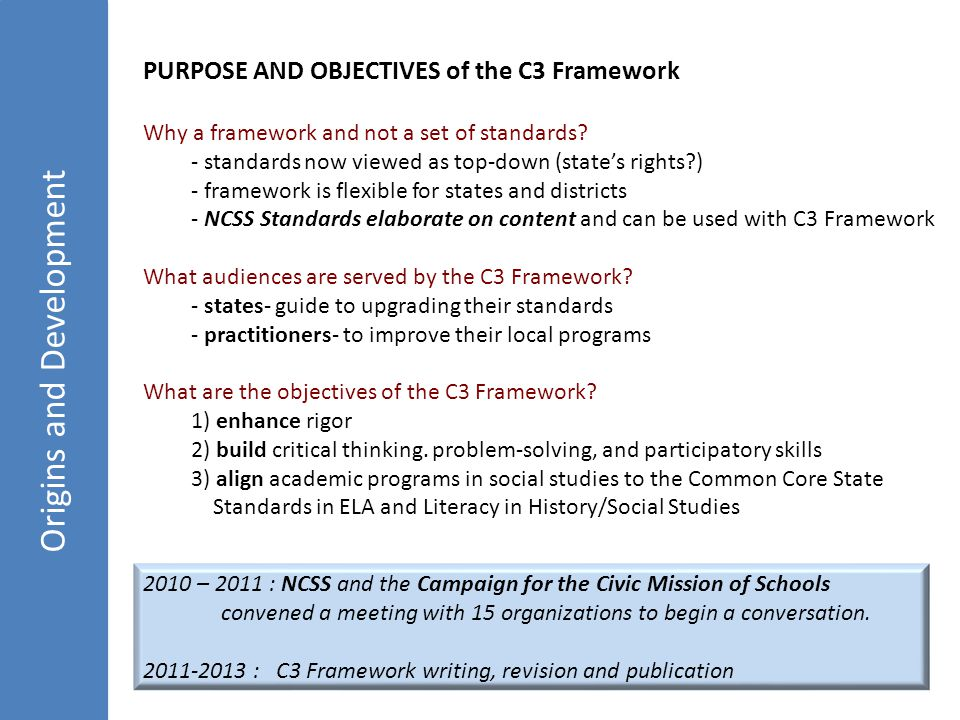 Origins and Development PURPOSE AND OBJECTIVES of the C3 Framework Why a framework and not a set of standards.