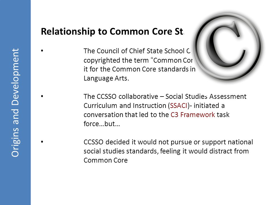 Origins and Development Relationship to Common Core Standards The Council of Chief State School Officers (CCSSO) copyrighted the term Common Core and has reserved it for the Common Core standards in Mathematics and Language Arts.