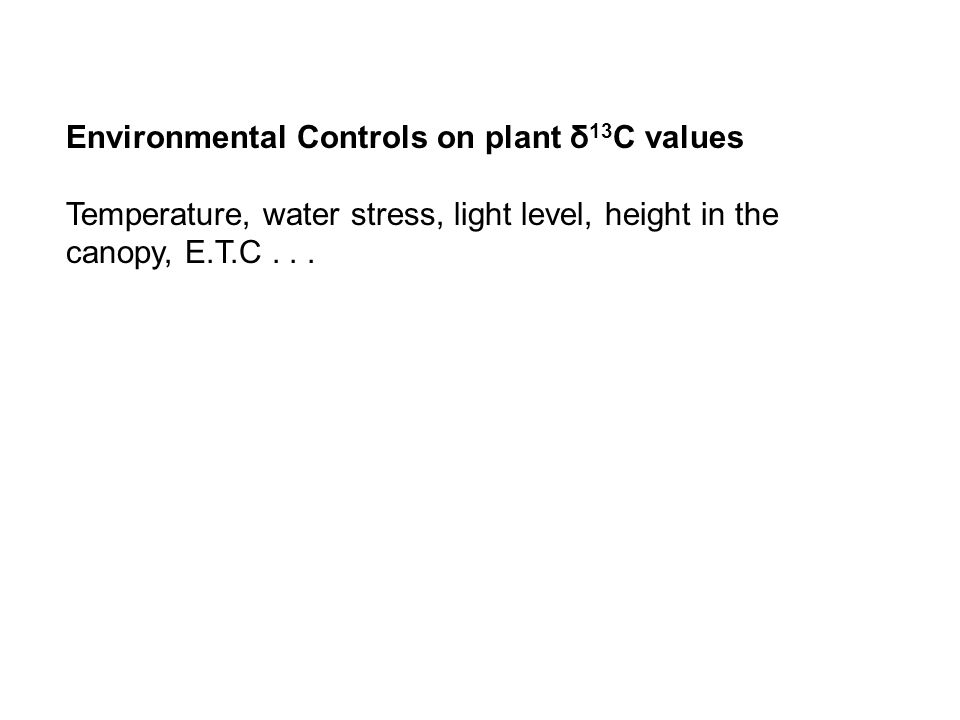 Environmental Controls on plant δ 13 C values Temperature, water stress, light level, height in the canopy, E.T.C...