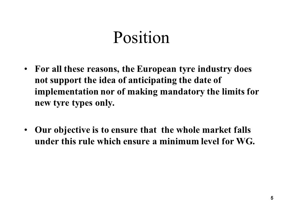 Position For all these reasons, the European tyre industry does not support the idea of anticipating the date of implementation nor of making mandatory the limits for new tyre types only.