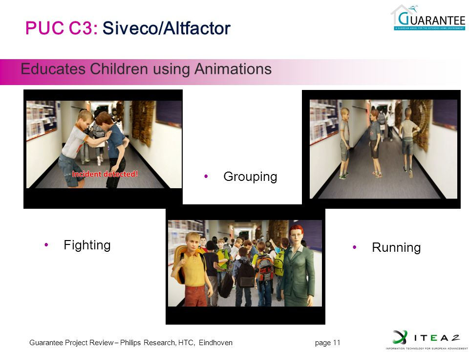 Guarantee Project Review – Philips Research, HTC, Eindhoven page 11 JL-11 PUC C3: Siveco/Altfactor Educates Children using Animations Fighting Grouping Running