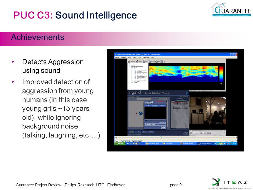 Guarantee Project Review – Philips Research, HTC, Eindhoven page 9 JL-9 PUC C3: Sound Intelligence Achievements Detects Aggression using sound Improved detection of aggression from young humans (in this case young grils ~15 years old), while ignoring background noise (talking, laughing, etc….)