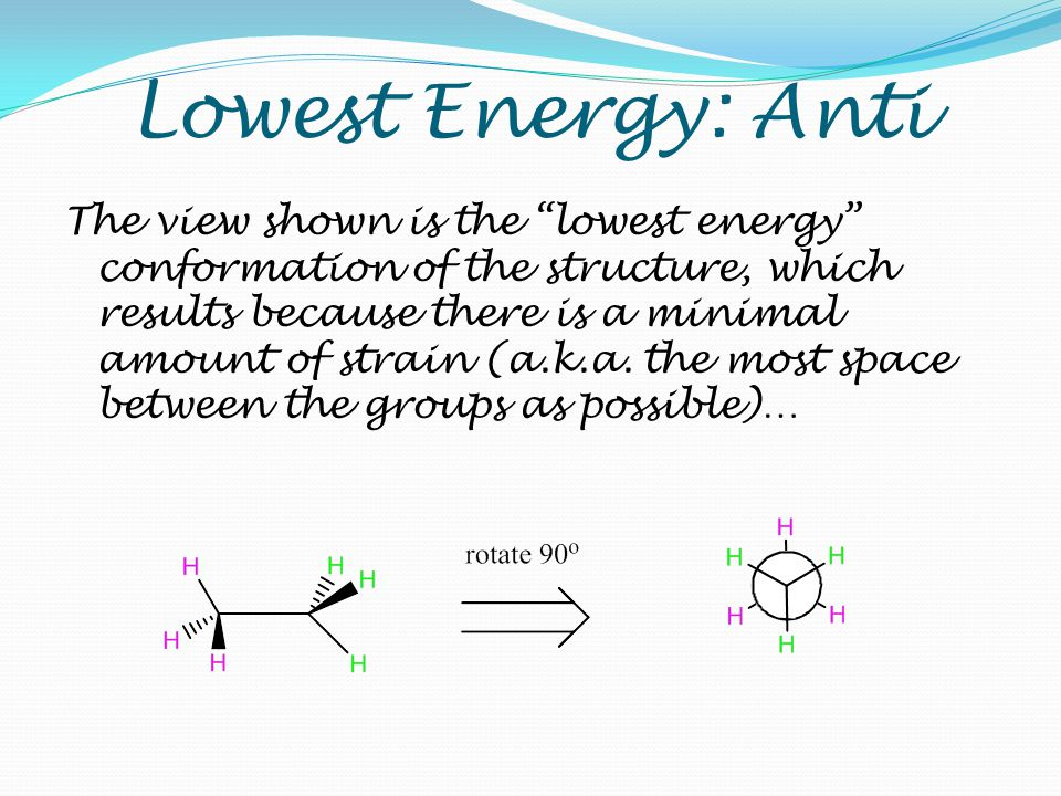 "Lowest Energy: Anti The view shown is the ""lowest energy"" conformation of the structure, which results because there is a minimal amount of strain (a."