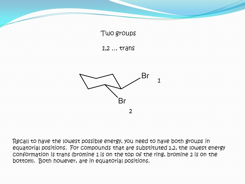 Recall to have the lowest possible energy, you need to have both groups in equatorial positions. For compounds that are substituted 1,2, the lowest en