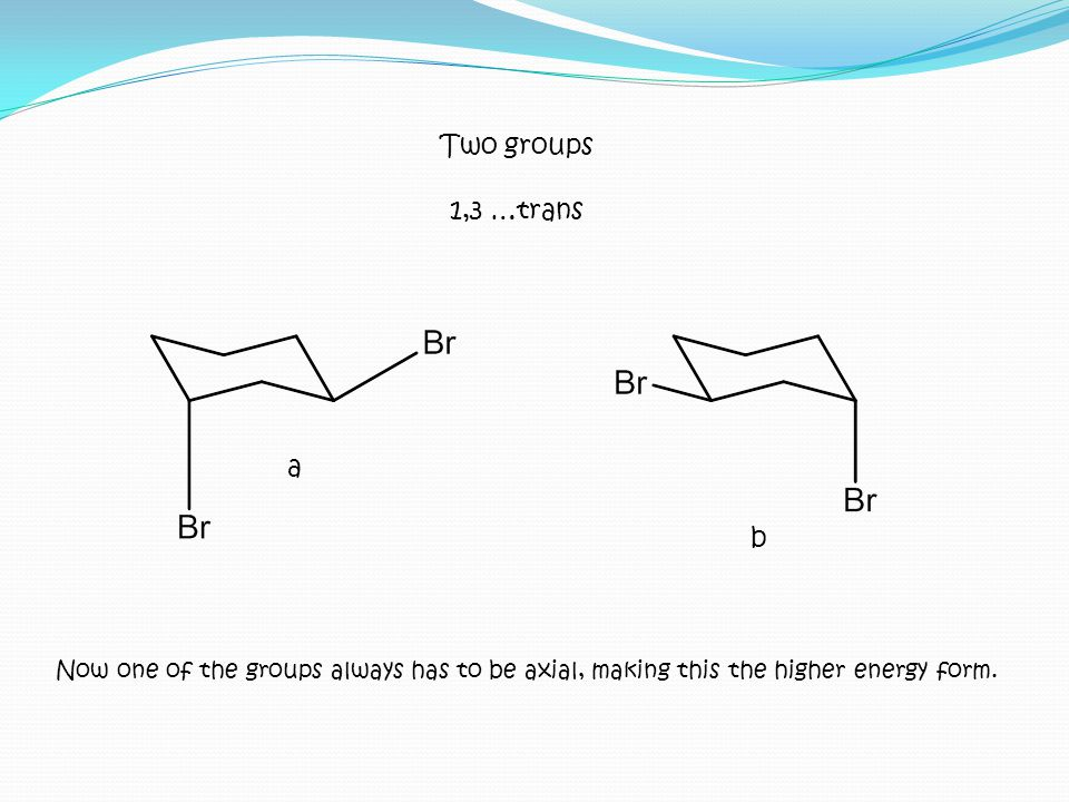 Now one of the groups always has to be axial, making this the higher energy form. Two groups 1,3 …trans a b