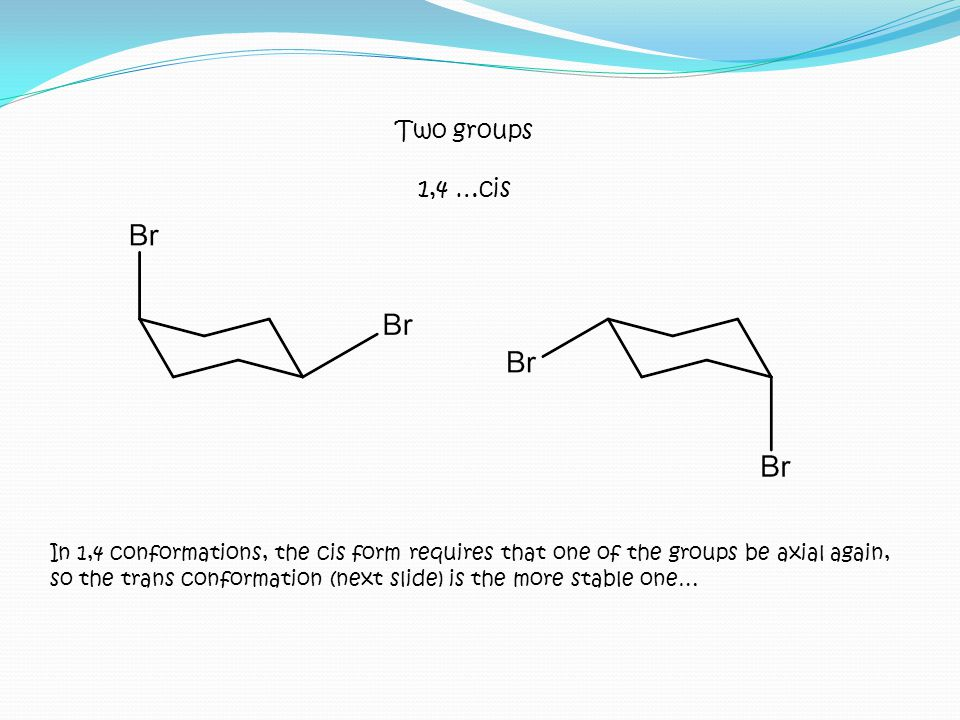 In 1,4 conformations, the cis form requires that one of the groups be axial again, so the trans conformation (next slide) is the more stable one… Two
