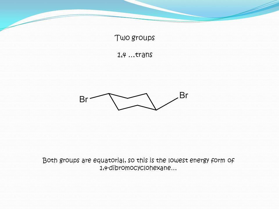 Both groups are equatorial, so this is the lowest energy form of 1,4-dibromocyclohexane… Two groups 1,4 …trans
