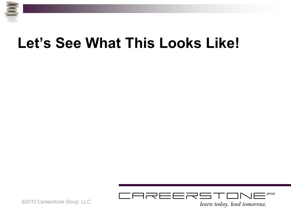 ©2010 Careerstone Group, LLC Let's See What This Looks Like!