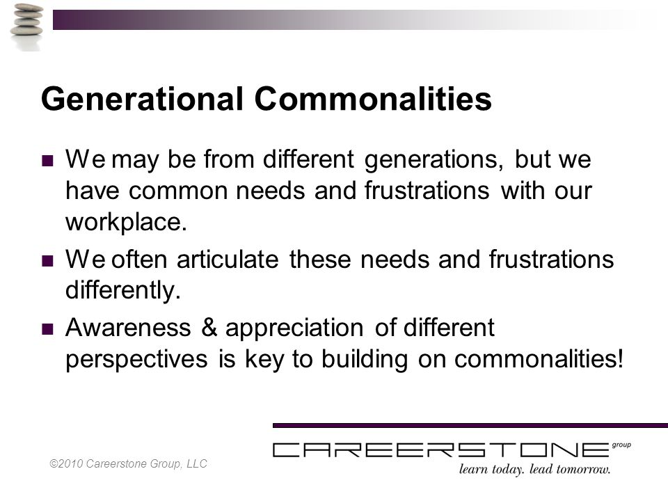 ©2010 Careerstone Group, LLC Generational Commonalities We may be from different generations, but we have common needs and frustrations with our workplace.