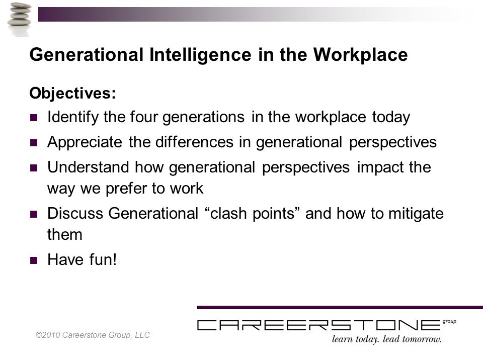 Generational Intelligence in the Workplace Objectives: Identify the four generations in the workplace today Appreciate the differences in generational perspectives Understand how generational perspectives impact the way we prefer to work Discuss Generational clash points and how to mitigate them Have fun!