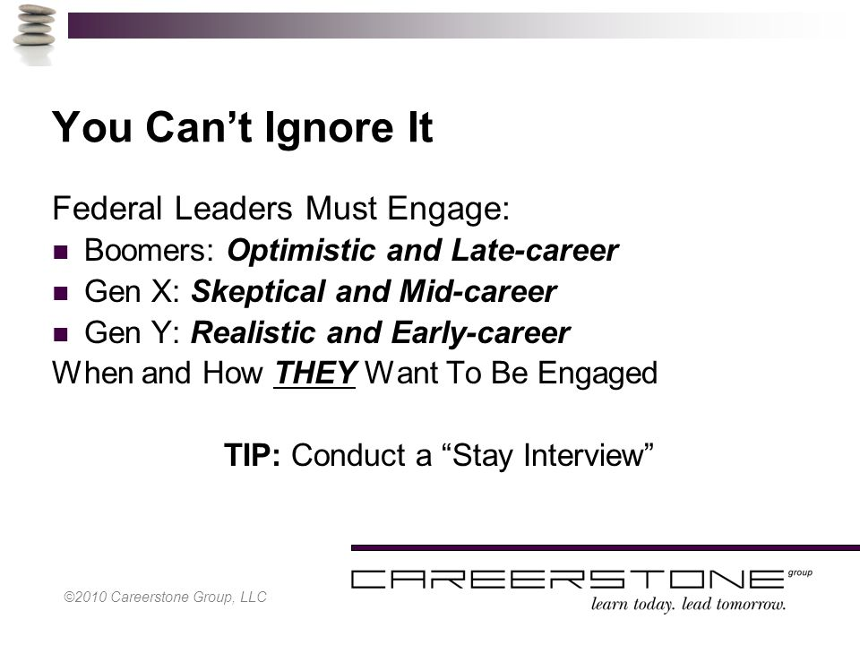 ©2010 Careerstone Group, LLC You Can't Ignore It Federal Leaders Must Engage: Boomers: Optimistic and Late-career Gen X: Skeptical and Mid-career Gen