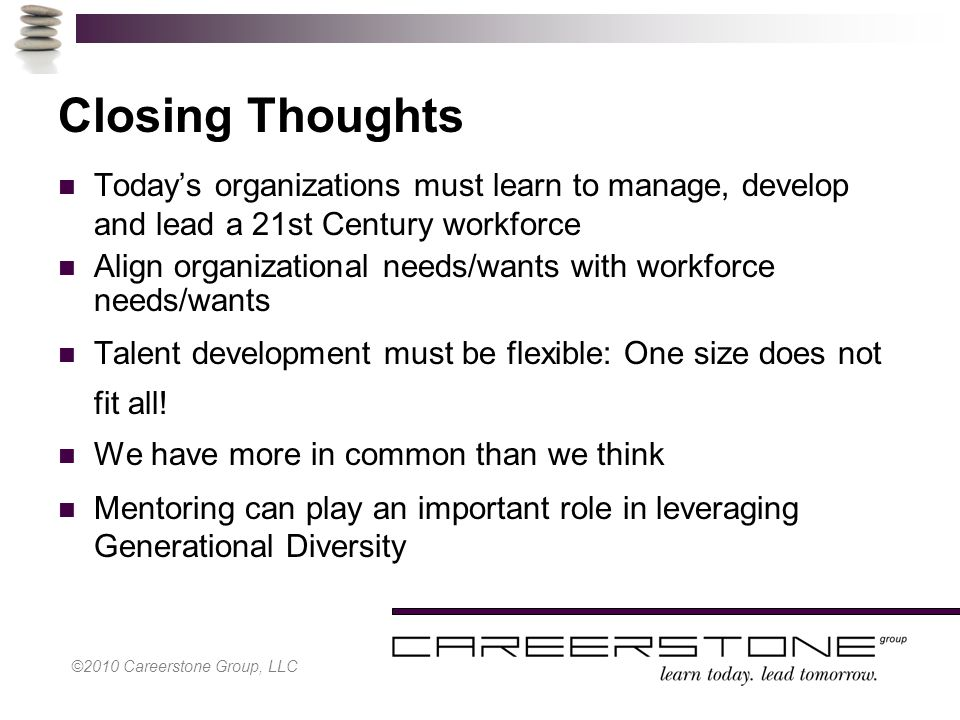Closing Thoughts Today's organizations must learn to manage, develop and lead a 21st Century workforce Align organizational needs/wants with workforce needs/wants Talent development must be flexible: One size does not fit all.