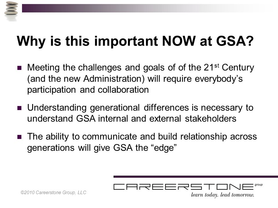 ©2010 Careerstone Group, LLC Why is this important NOW at GSA.