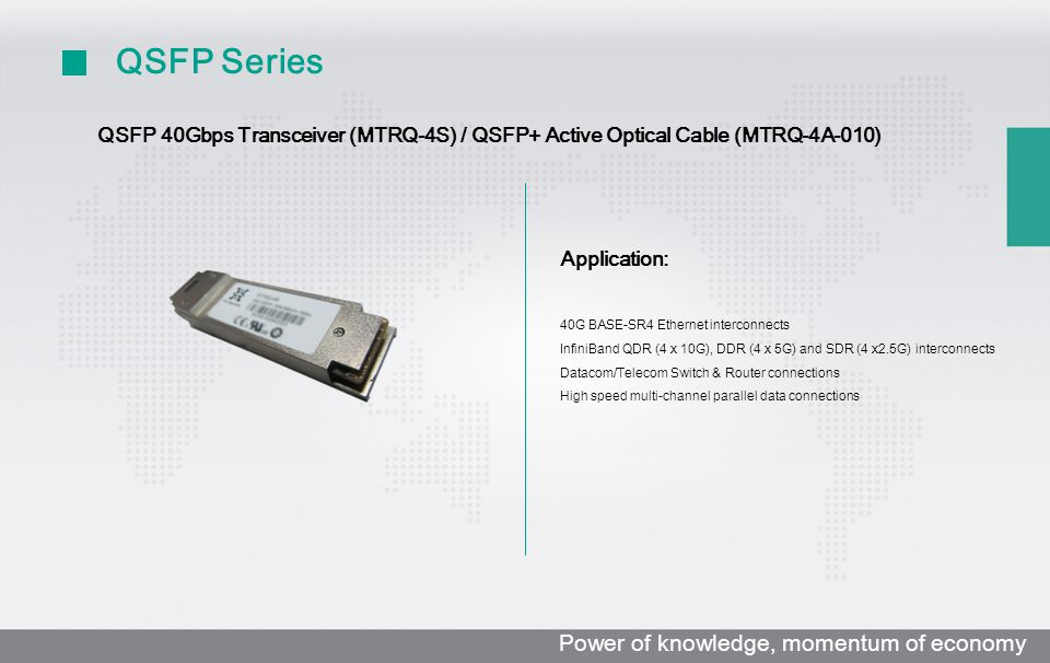 QSFP Series QSFP 40Gbps Transceiver (MTRQ-4S) / QSFP+ Active Optical Cable (MTRQ-4A-010) Application: 40G BASE-SR4 Ethernet interconnects InfiniBand QDR (4 x 10G), DDR (4 x 5G) and SDR (4 x2.5G) interconnects Datacom/Telecom Switch & Router connections High speed multi-channel parallel data connections Power of knowledge, momentum of economy