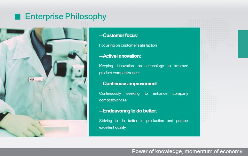 Enterprise Philosophy 质量方针 : --Customer focus: Focusing on customer satisfaction --Active innovation: Keeping innovation on technology to improve prod