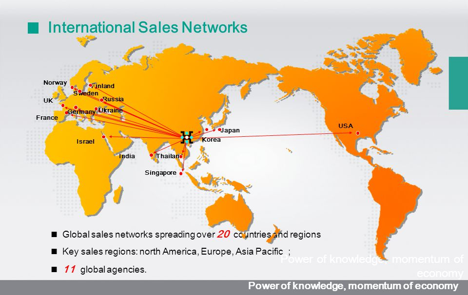 Global sales networks spreading over 20 countries and regions Key sales regions: north America, Europe, Asia Pacific ; 11 global agencies.