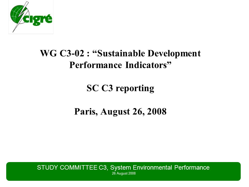 STUDY COMMITTEE C3, System Environmental Performance 26 August 2008 Scope of Work (ToR content) to initiate information exchanges between WG members concerning Sustainable Development Performance Indicators, to extend the information exchange to TSO not represented in the WG to prepare a general overview of TSO experiences regarding Sustainable Development Performance Indicators (State of the Art) (WG goal: 40 pages Technical Brochure), to share best practices.
